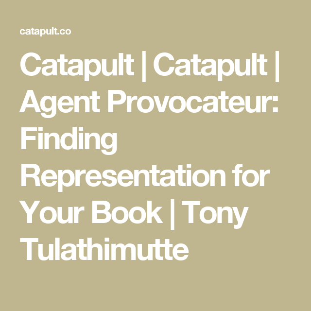 Catapult | Catapult | Agent Provocateur: Finding Representation for Your Book | Tony Tulathimutte