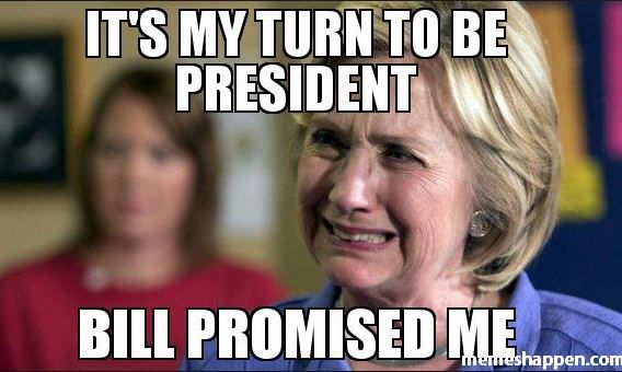 12ad7b194c4544e094ccb289020f64e9 crying hillary meme it's my turn to be president bill promised,Hillary Inauguration Meme