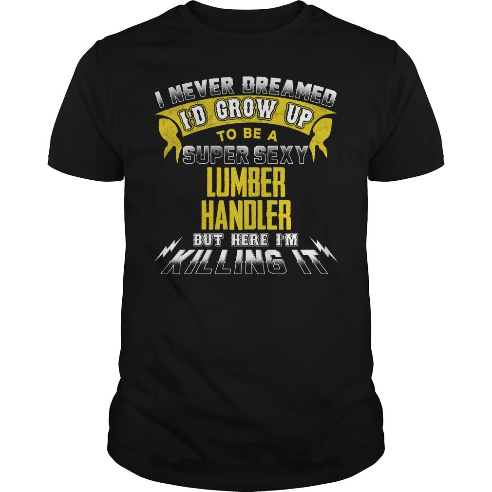 LUMBER HANDLER I Never Dreamed I'd Be A Super Sexy But Here I'm Killing It T-Shirts, Hoodies. BUY IT NOW ==► https://www.sunfrog.com/Jobs/LUMBER-HANDLER-Sexy-1-P2-Black-Guys.html?id=41382
