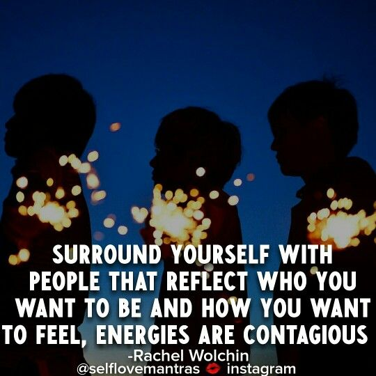 Energies Are Extremely Contagious So Surround Yourself With Positive