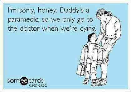 For my future kids... Mommy n daddy are both paramedics. We will never call 911 unless your unconscious.