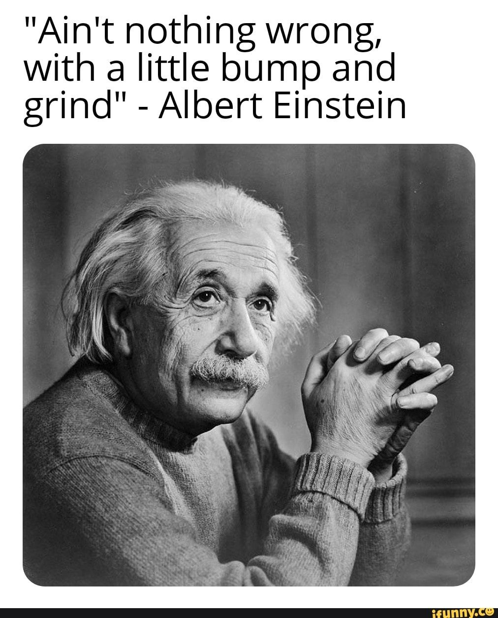 """Ain't nothing wrong, With a little bump and grind"" - Albert Einstein – popular memes on the site iFunny.co #alberteinstein #celebrities #funny #ifunny #albert #einstein #collection #quote #facts #school #aint #wrong #with #bump #grind #pic"