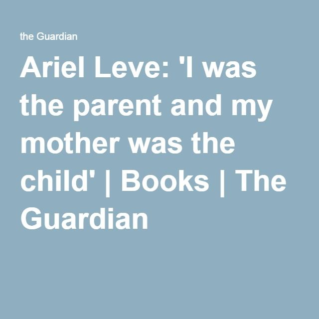 Ariel Leve: 'I was the parent and my mother was the child' | Books | The Guardian