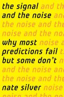 The Signal and the Noise: Why So Many Predictions Fail-but Some Don't - Nate Silver