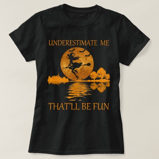 underestimate me that'll be fun witch for women T-Shirt | Zazzle.com