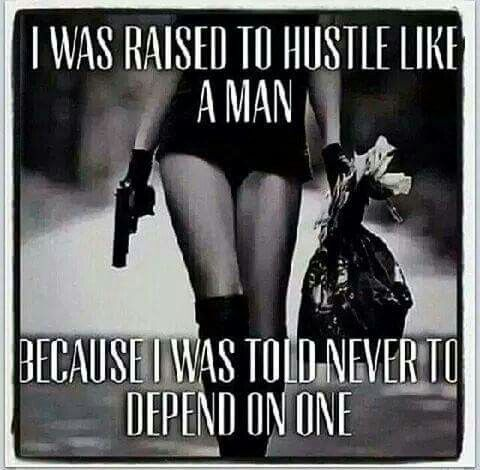 I Was Raised To Hustle Like A Manbecause I Was Told Never Depend On