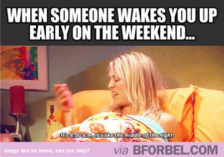 When Someone Wakes You Up Early On The Weekend Just For Laughs Funny Quotes How To Wake Up Early