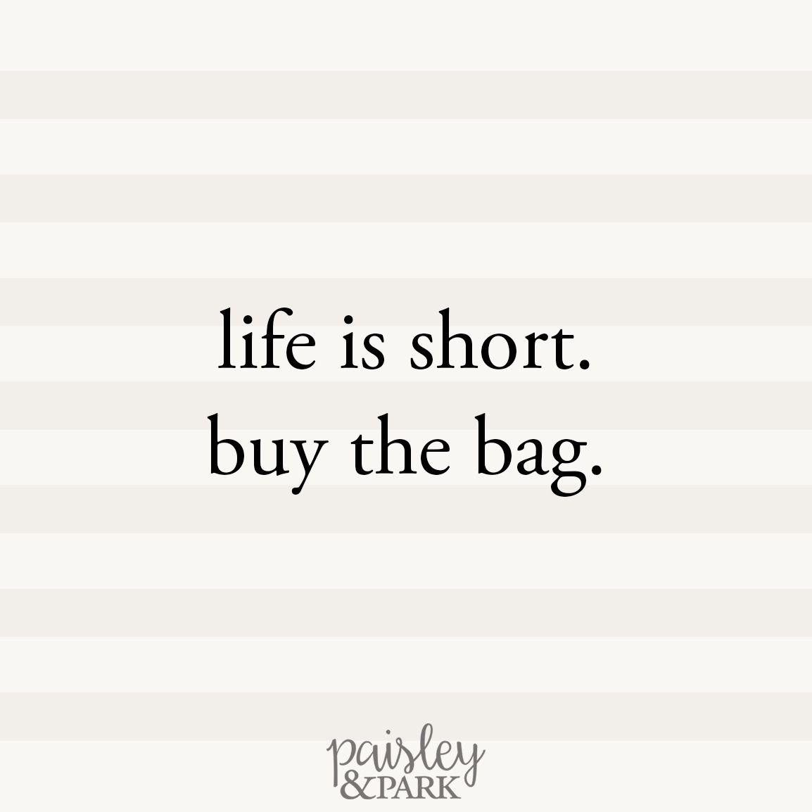 life is short, buy the bag. | PaisleyandPark.com