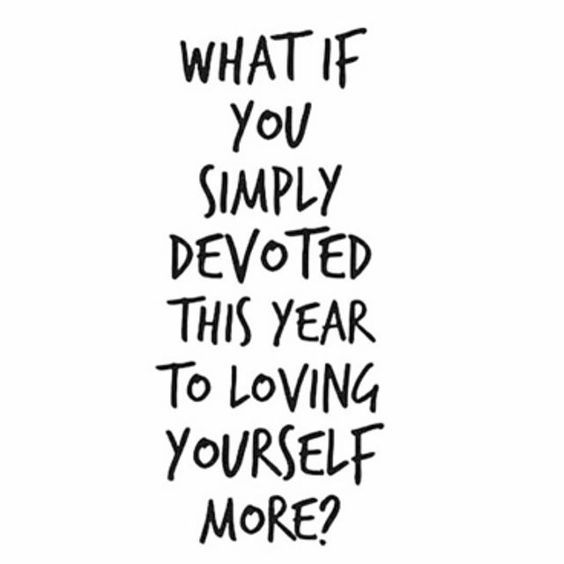 What If You Simply Devoted This Year To Loving Yourself More? A Quote For  More Self Love, Self Care, And Positive Relationships.