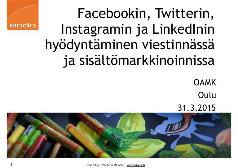Facebookin, Twitterin, Instagramin ja LinkedInin hyödyntäminen viestinnässä ja sisältömarkkinoinnissa OAMK Oulu 31.3.2015 kouluttajana Pauliina Mäkelä, Kinda O…