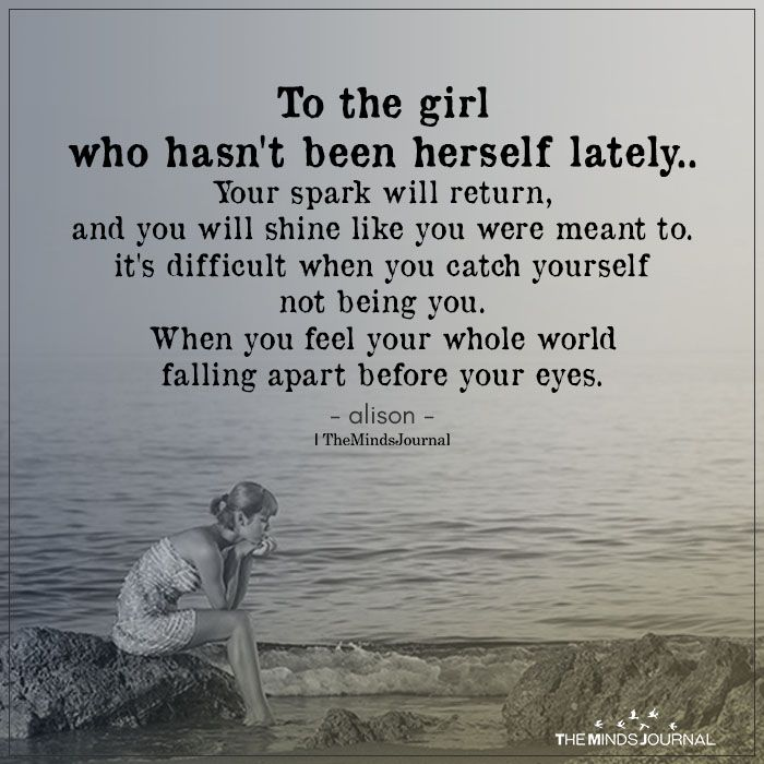 To the girl who hasn't been herself lately..Your spark will return,and you will shine like you were meant to.it's difficult