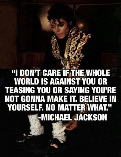 """ I DON'T CARE IF THE WHOLE WORLD IS AGAINST YOU OR TEASING YOU OR SAYING YOU'RE NOT GONNA MAKE IT. BELIEVE IN YOURSELF. NO MATTER WHAT."" -MICHAEL JACKSON"