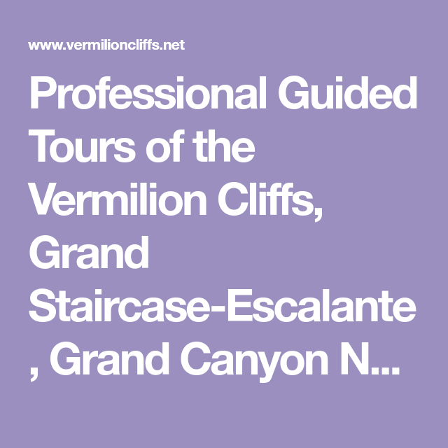Professional Guided Tours Of The Vermilion Cliffs Grand Staircase Escalante Grand Canyon Nor Grand Staircase Escalante Tour Guide Escalante National Monument