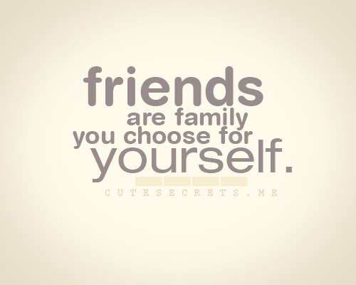 Friends Are Family You Choose For Yourself Friends Friends