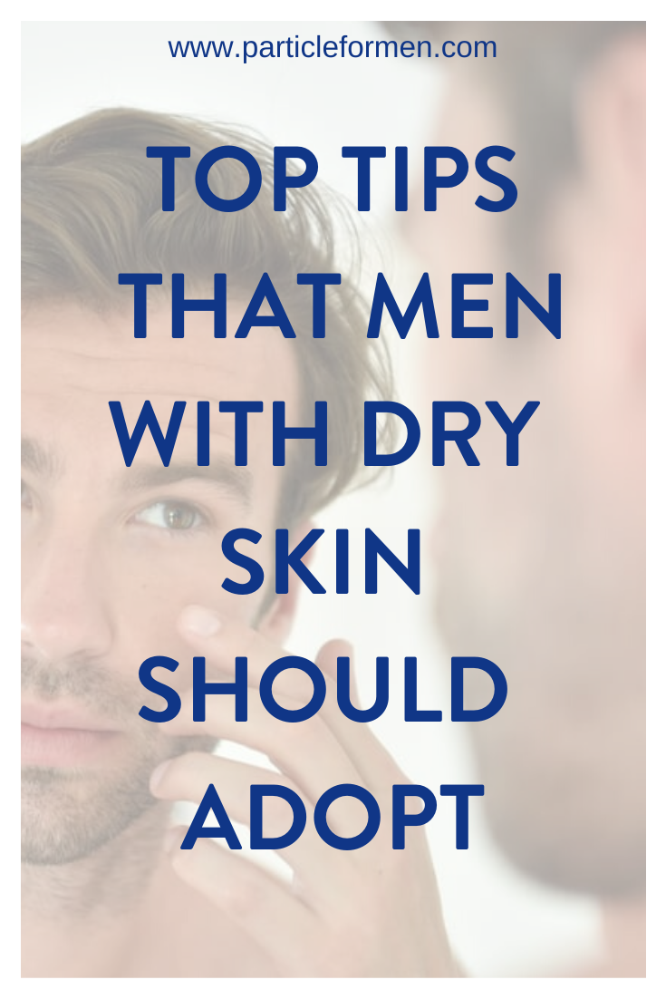 7 Skincare Routine Tips That Men With Dry Skin Should Adopt Particle In 2020 Sensitive Skin Care Dry Skin Men Mens Skin Care