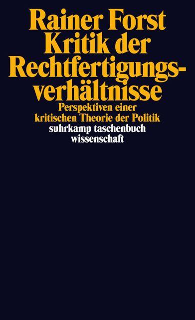Kritik der Rechtfertigungsverhältnisse : perspektiven einer kritischen Theorie der Politik / Rainer Forst