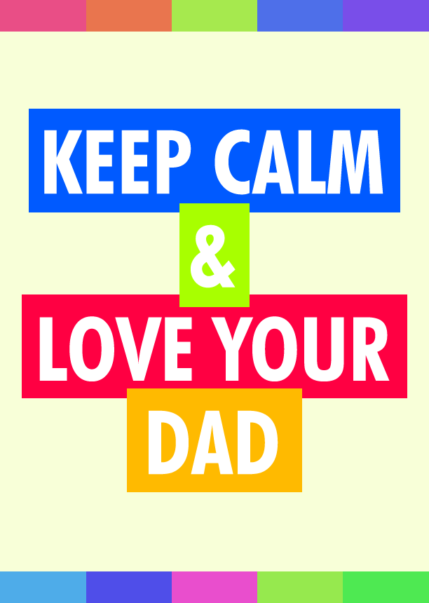 Keep calm & love your dad.