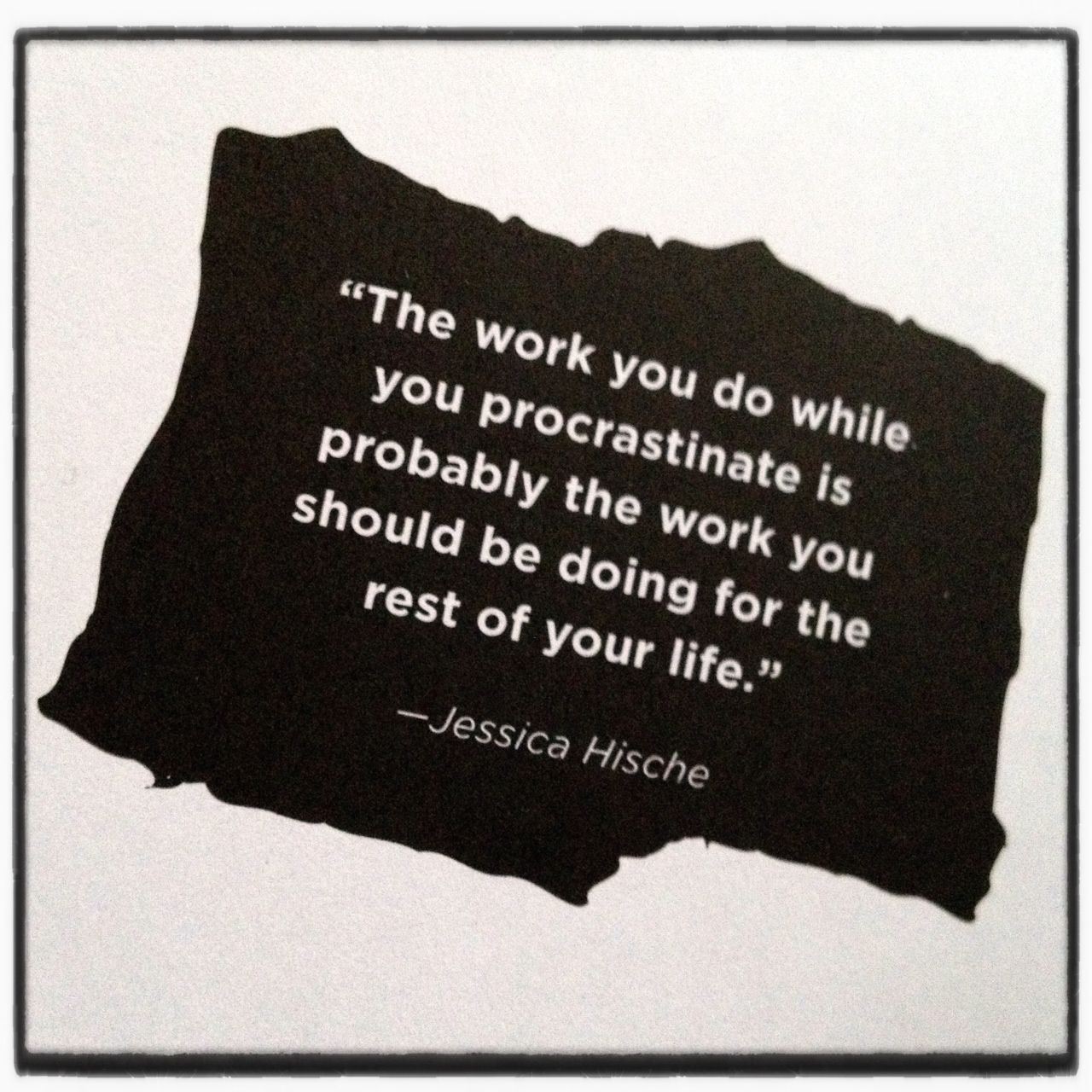 """""""The work you do while you procrastinate is probably the"""