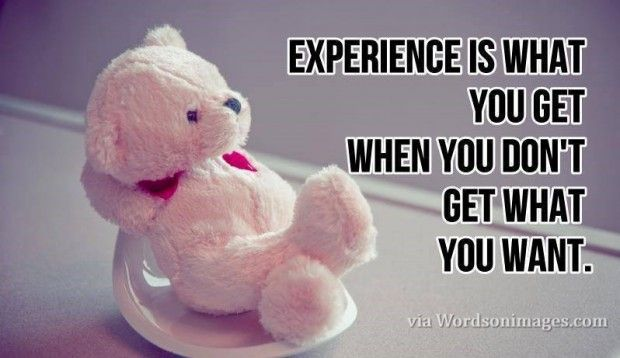 Experience is what you get. beautiful quote