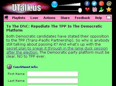 Action Page, To The DNC: Repudiate The TPP In The Democratic Platform...  https://www.utalk.us/?a=no_TPP #TrumpTheFraud Both Democratic candidates have stated their opposition to the TPP (Trans-Pacific Partnership).  So why is anybody still talking about passing it?  And what's up with the secret plan to sneak it through in the lame duck session after the election.  The Democratic party platform must be clear.  NO to TPP ever.