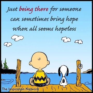 just being there for someone can sometimes bring hope when all seems hopeless