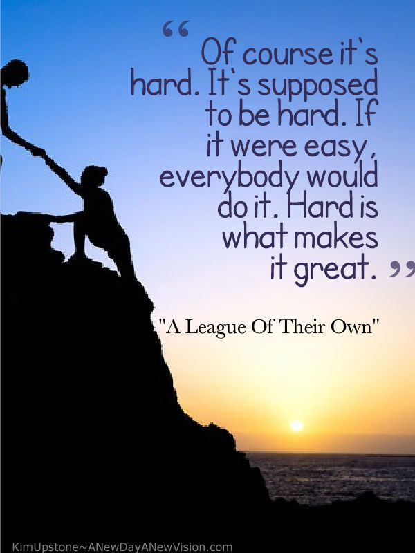 Life can be hard ~ get through it ~ learn from it ~ enjoy the fact that not everybody can do it and make certain that you enjoy the wonderful that comes from success. www.anewdayanewvision.com