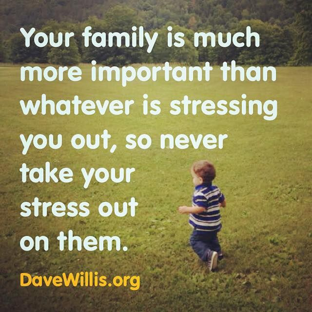 Dave Willis quote davewillis.org your family is much more important than whatever is stressing you out so never take your stress out on them