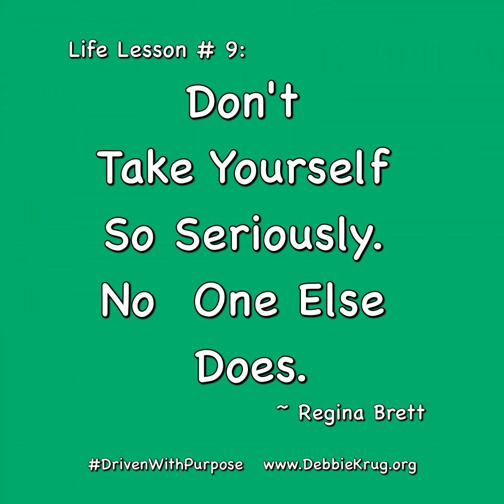 Life Lesson #9: Don't take yourself so seriously. no one else does