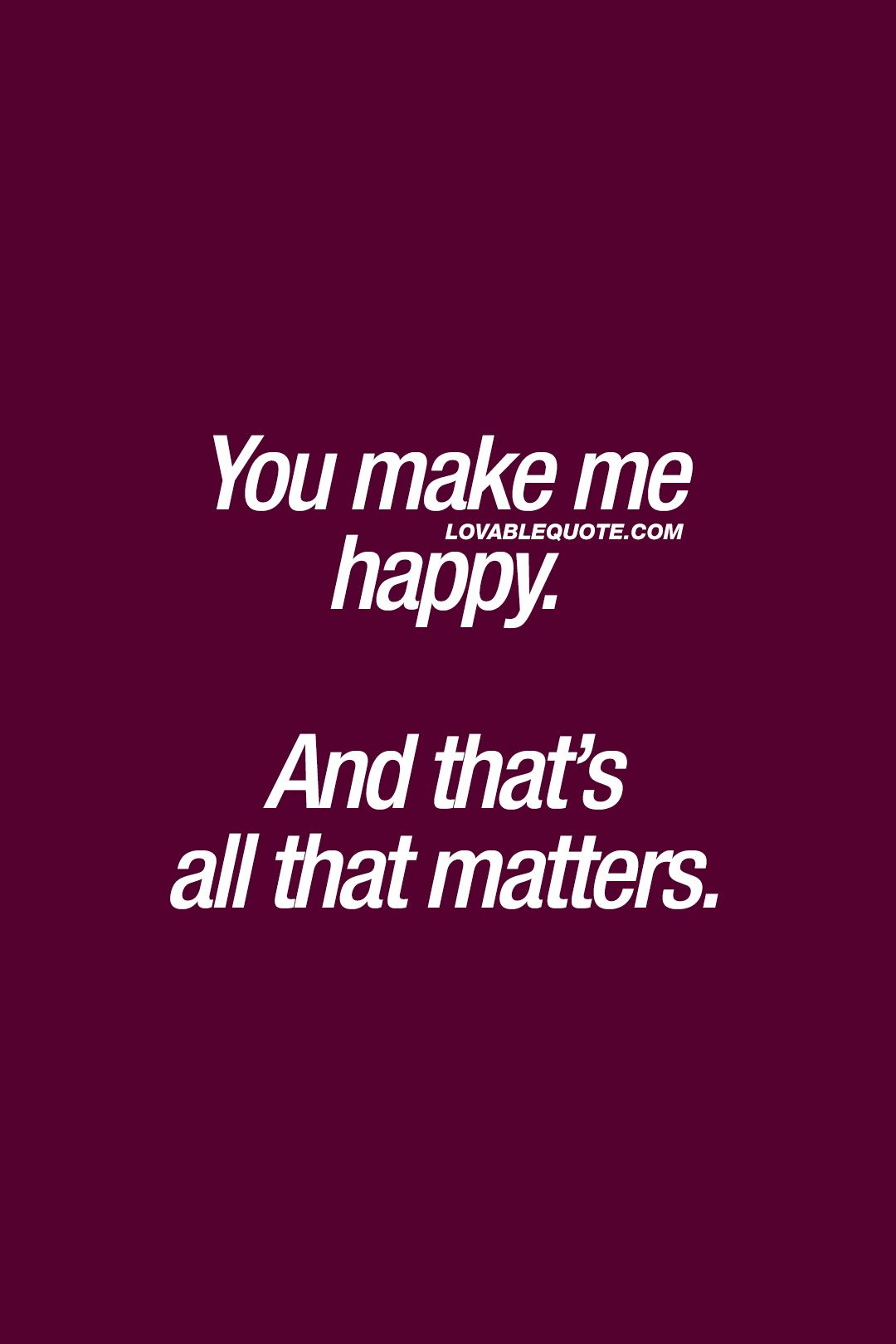 Happiness Quotes You Make Me Happy And That S All That Matters Make Me Happy Quotes Love Yourself Quotes Happy Quotes