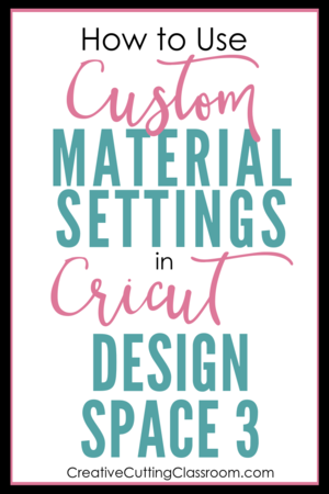 How To Use The Custom Material Settings In Cricut Design Space 3 Cricut Design Cricut Design