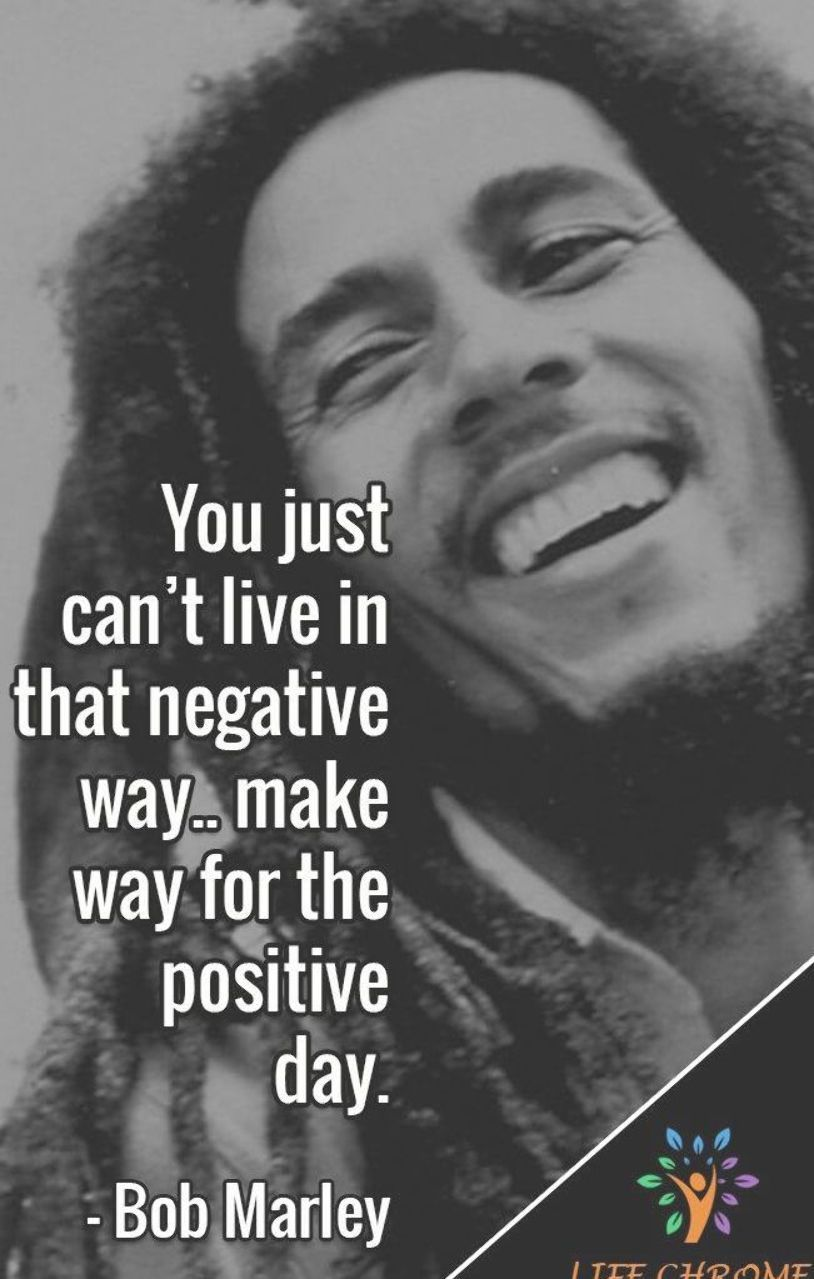 You Just Can T Live In That Negative Way Make Way For The Positive Day Bob Marley Bob Marley Quotes Best Bob Marley Quotes Birthday Quotes For Daughter