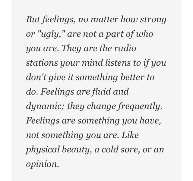 "Image result for But feelings, no matter how strong or ""ugly,"" are not a part of who you are. They are the radio stations your mind listens to when you don't give it something better to do. Feelings are fluid and dynamic; they change frequently. Feelings are something you have, not something you are. Like physical beauty, a cold sore or an opinion."" -~ Augusten Burroughs"