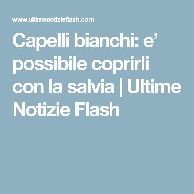 Capelli bianchi: e' possibile coprirli con la salvia | Ultime Notizie Flash
