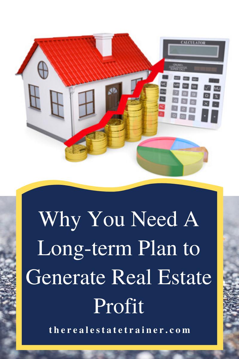 Long Term Plan To Generate Real Estate Profit The Real Estate Trainer Real Estate Business Plan Real Estate Estates