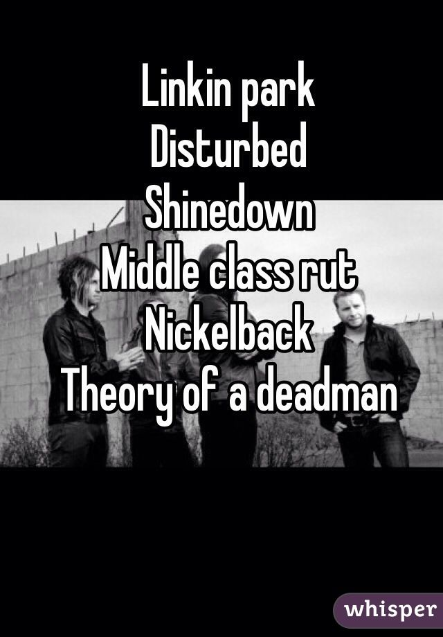 """""""Linkin park Disturbed Shinedown Middle class rut Nickelback Theory of a deadman"""""""