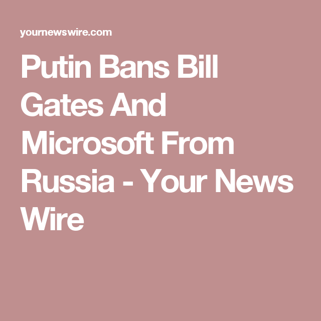 Putin Bans Bill Gates And Microsoft From Russia - Your News Wire