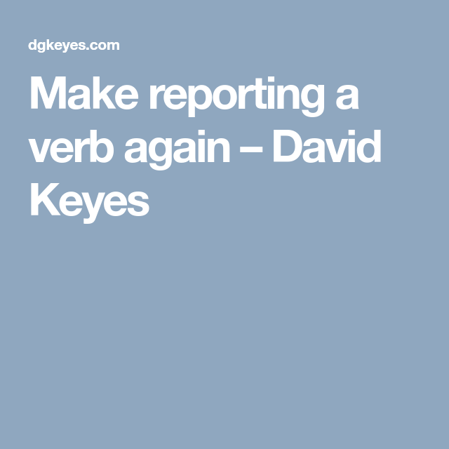 Make Reporting A Verb Again  David Keyes  Evaluation Reporting
