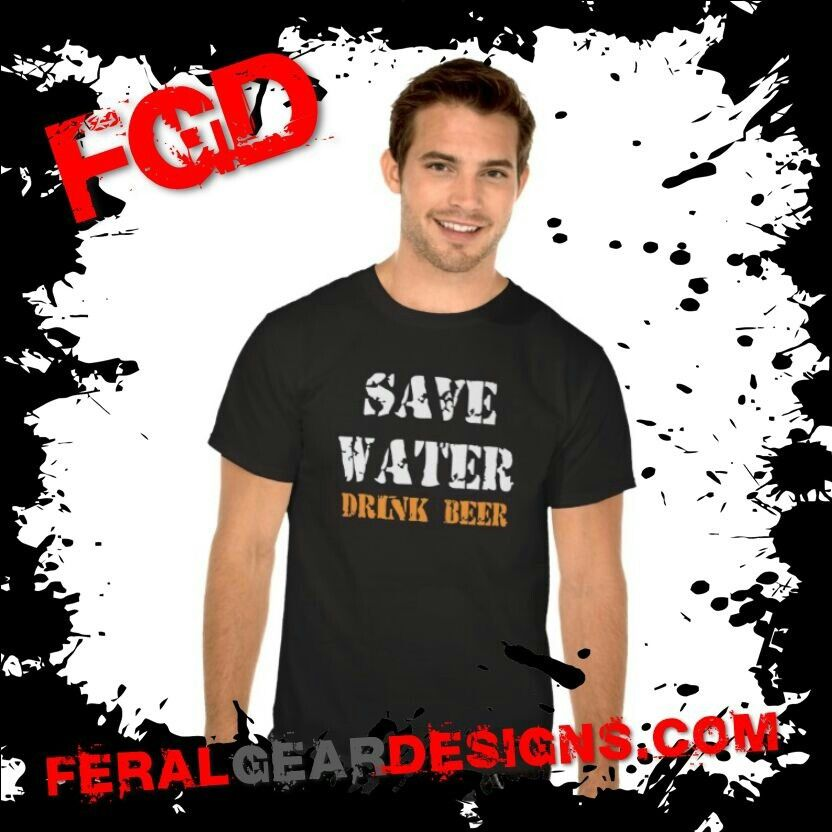 FGD - SAVE WATER DRINK BEER MENS T-SHIRTS BY FERAL GEAR DESIGNS #tshirt #funny #beer #drink http://feralgeardesigns.com