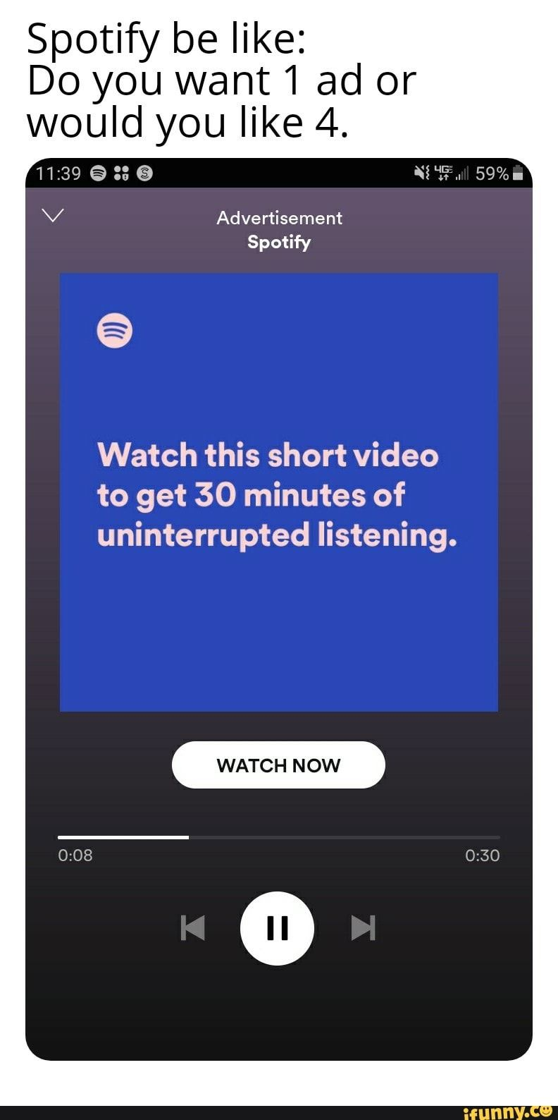 Spotify Be Like Do You Want1 Ad Or Would You Like 4 Watch This Short Video To Get 30 Minutes Of Uninterrupted Listening Watc H N Ow Ifunny Spotify Music Memes Music Humor