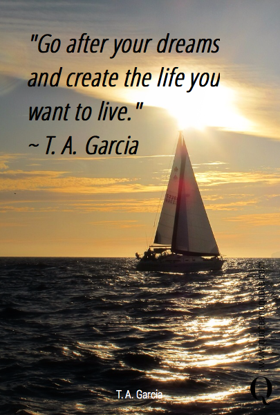 """""""Go after your dreams and create the life you want to live"""