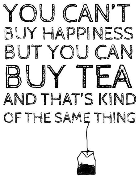 You cant buy Happiness but you can buy tea and thats kind of the same thing