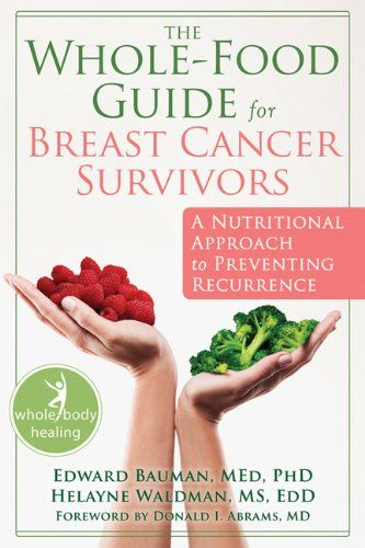The Whole-Food Guide for Breast Cancer Survivors: A Nutritional Approach to Preventing Recurrence (The New Harbinger Whole-Body Healing Seri...