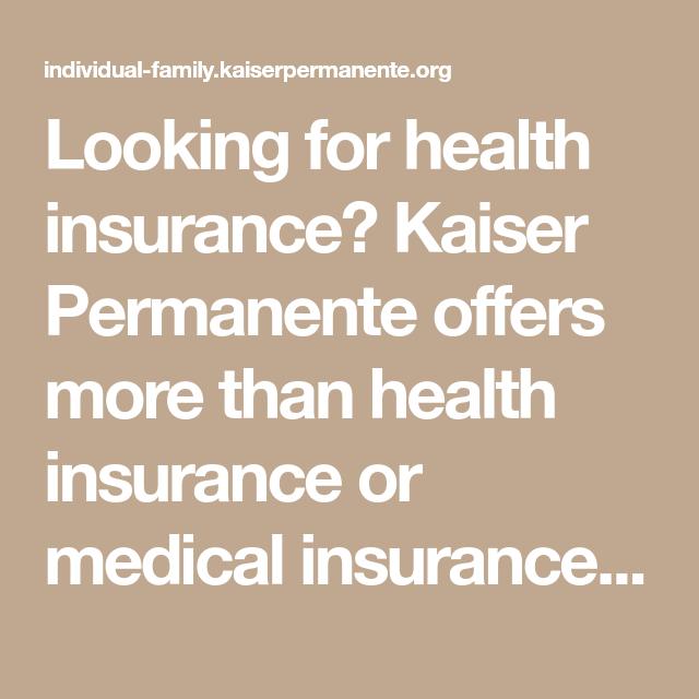Looking For Health Insurance Kaiser Permanente Offers More Than