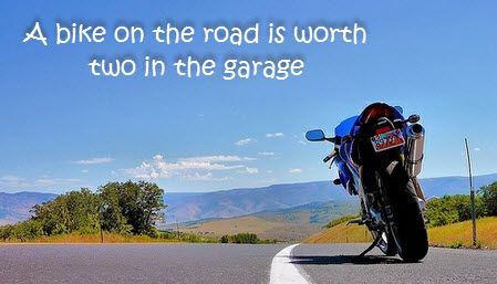 A bike on the road is worth two in the garage.