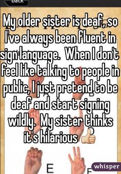 Latest Funny Stories My older sister is deaf, so I've always been fluent in sign language.  When I don't feel like talking to people in public, I just pretend to be deaf and start signing wildly.  My sister thinks it's hilarious  Whisper App. Confessions from deaf people.