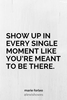 Show up in every single moment like you're meant to be there. - Marie Forleo