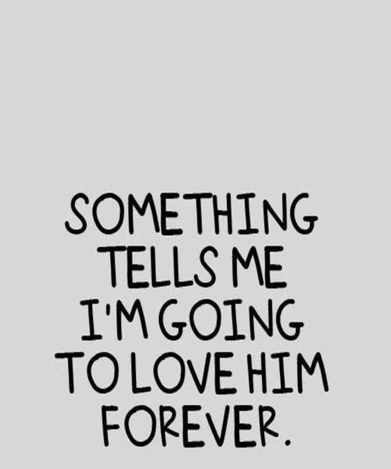 Love Quote Something Tells Me I M Going To Love Him Forever Love Quotes Loveimgs Forever Love Quotes Anniversary Quotes For Him Boyfriend Quotes