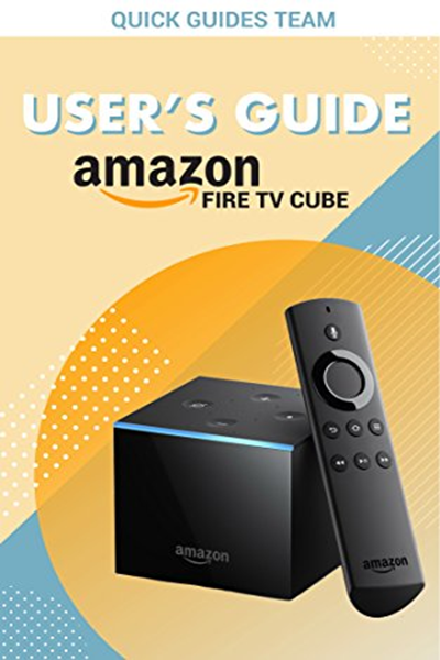 (2018) FIRE TV CUBE USER'S GUIDE The Ultimate Manual To