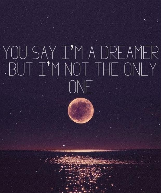 You Say I Am A Dreamer But I Am Not The Only One Inspirational