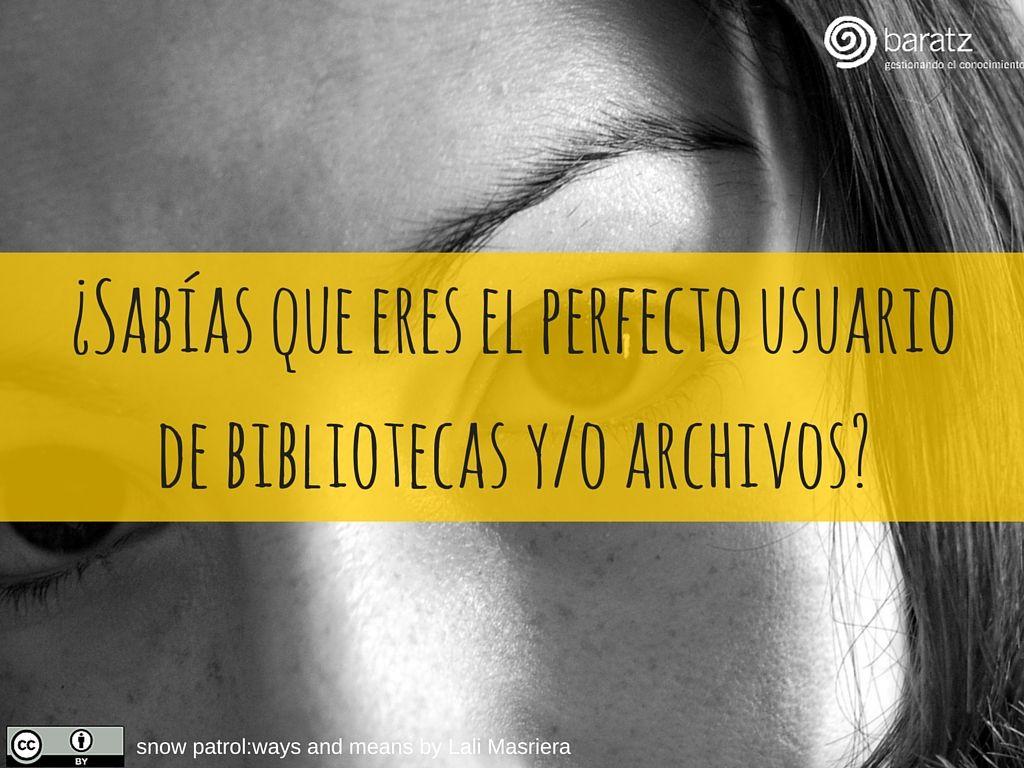 ¿Sabías que eres el perfecto usuario de bibliotecas y/o archivos?